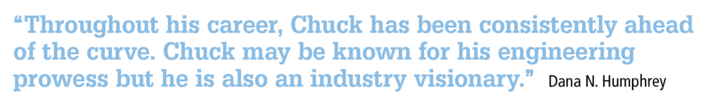 """Throughout his career, Chuck has been consistently ahead of the curve. Chuck may be known for his engineering prowess but he is also an industry visionary."" Dana N. Humphrey"