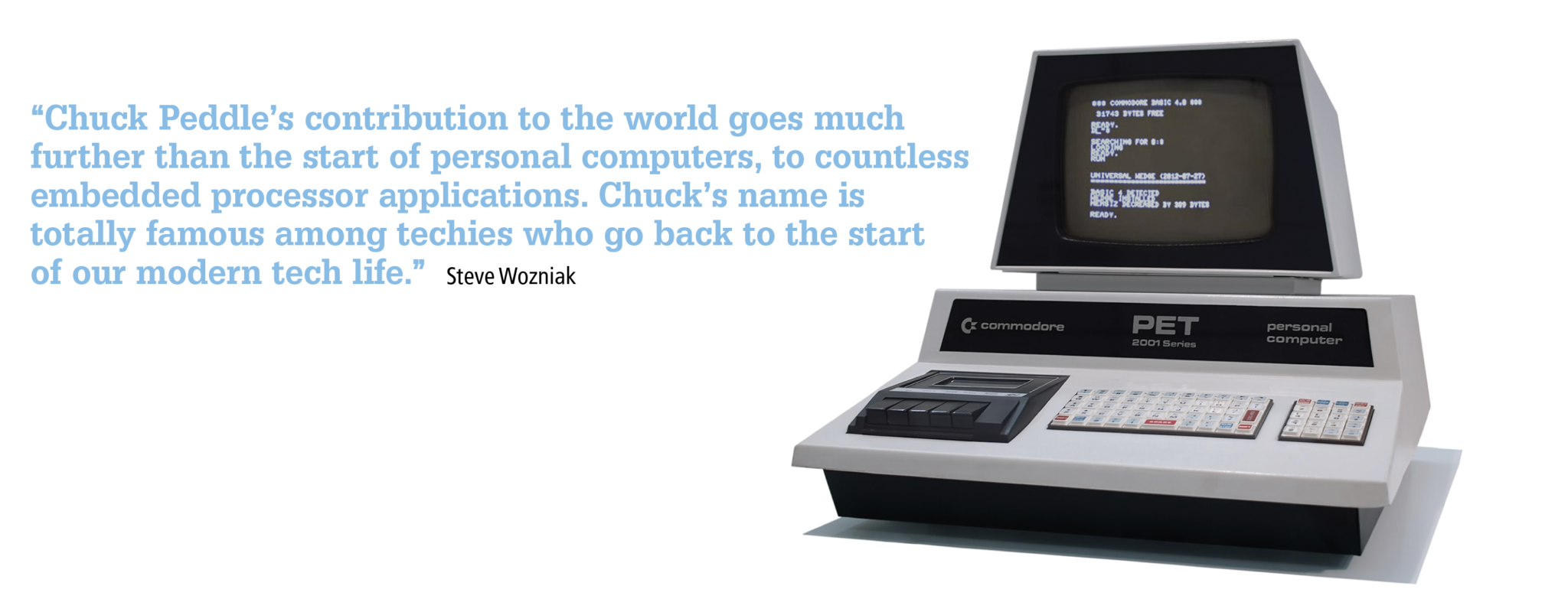 """Chuck Peddle's contribution to the world goes much further than the start of personal computers, to countless embedded processor applications. Chuck's name is totally famous among techies who go back to the start of our modern tech life."" Steve Wozniak"