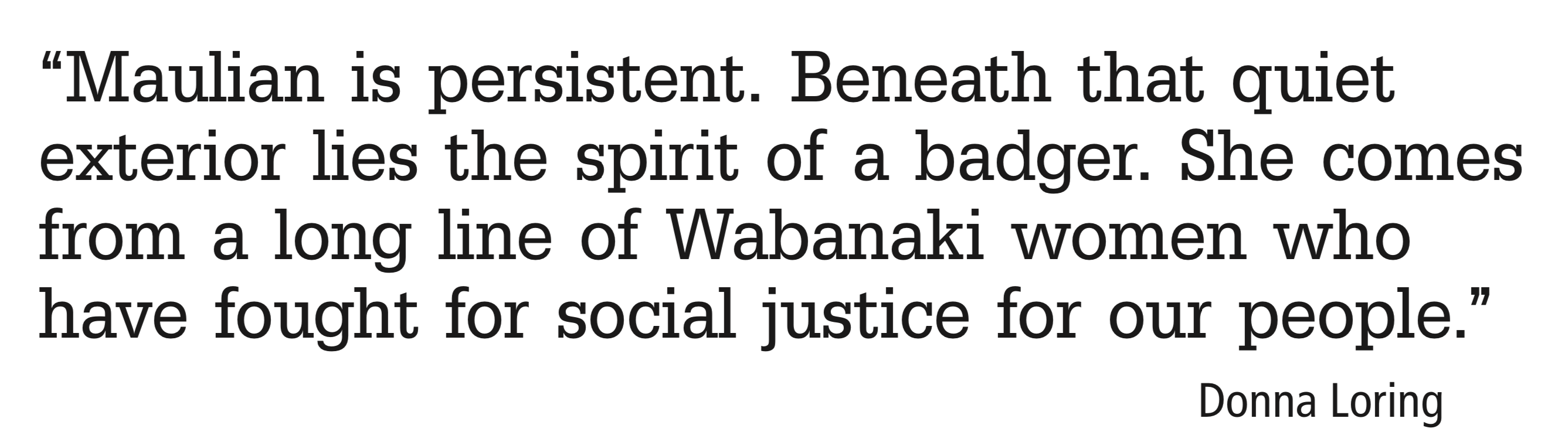 Maulian is persistent. Beneath that quiet exterior lies the spirit of a badger. She comes from a long line of Wabanaki women who have fought for social justice for our people.