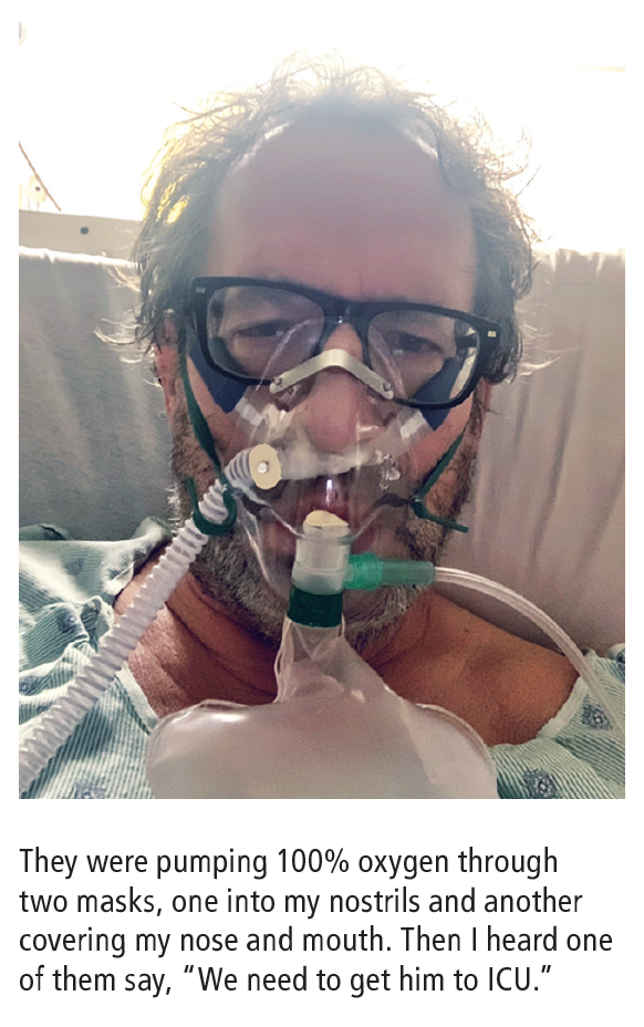 """""""They were pumping 100% oxygen through two masks, one into my nostrils and another covering my nose and mouth. Then I heard one of them say, """"We need to get him to ICU."""""""