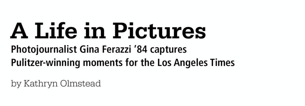 """Life in Pictures; Photojournalist Gina Ferazzi '84 captures Pulitzer-winning moments for the Los Angeles Times"""