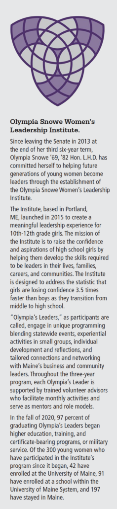 """Text that reads: """"Since leaving the Senate in 2013 at the end of her third six-year term, Olympia Snowe '69, '82 Hon. L.H.D. has committed herself to helping future generations of young women become leaders through the establishment of the Olympia Snowe Women's Leadership Institute. The Institute, based in Portland, ME, launched in 2015 to create a meaningful leadership experience for 10th-12th grade girls. The mission of the Institute is to raise the confidence and aspirations of high school girls by helping them develop the skills required to be leaders in their lives, families, careers, and communities. The Institute is designed to address the statistic that girls are losing confidence 3.5 times faster than boys as they transition from middle to high school. """"Olympia's Leaders,"""" as participants are called, engage in unique programming blending statewide events, experiential activities in small groups, individual development and reflections, and tailored connections and networking with Maine's business and community leaders. Throughout the three-year program, each Olympia's Leader is supported by trained volunteer advisors who facilitate monthly activities and serve as mentors and role models. In the fall of 2020, 97 percent of graduating Olympia's Leaders began higher education, training, and certificate-bearing programs, or military service. Of the 300 young women who have participated in the Institute's program since it began, 42 have enrolled at the University of Maine, 91 have enrolled at a school within the University of Maine System, and 197 have stayed in Maine."""""""